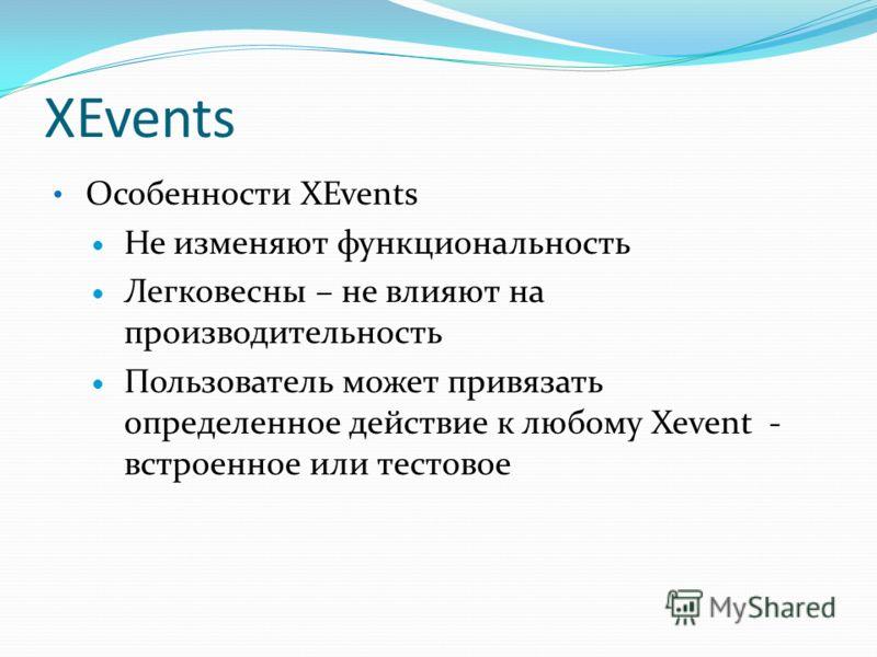 XEvents Особенности XEvents Не изменяют функциональность Легковесны – не влияют на производительность Пользователь может привязать определенное действие к любому Xevent - встроенное или тестовое