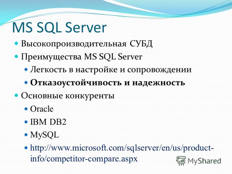 MS SQL Server Высокопроизводительная СУБД Преимущества MS SQL Server Легкость в настройке и сопровождении Отказоустойчивость и надежность Основные конкуренты Oracle IBM DB2 MySQL http://www.microsoft.com/sqlserver/en/us/product- info/competitor-compa
