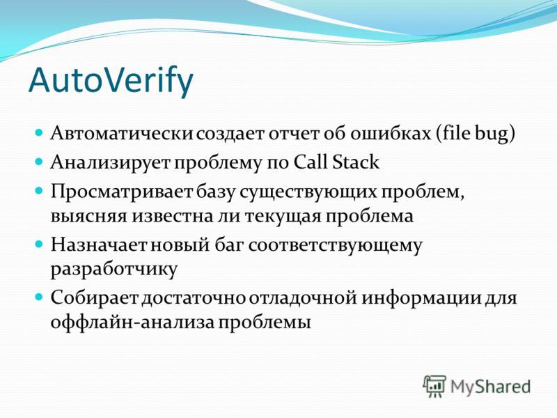 AutoVerify Автоматически создает отчет об ошибках (file bug) Анализирует проблему по Call Stack Просматривает базу существующих проблем, выясняя известна ли текущая проблема Назначает новый баг соответствующему разработчику Собирает достаточно отладо