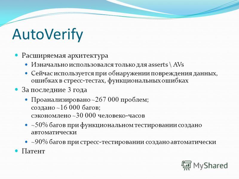 AutoVerify Расширяемая архитектура Изначально использовался только для asserts \ AVs Сейчас используется при обнаружении повреждения данных, ошибках в стресс-тестах, функциональных ошибках За последние 3 года Проанализировано ~ 267 000 проблем; созда