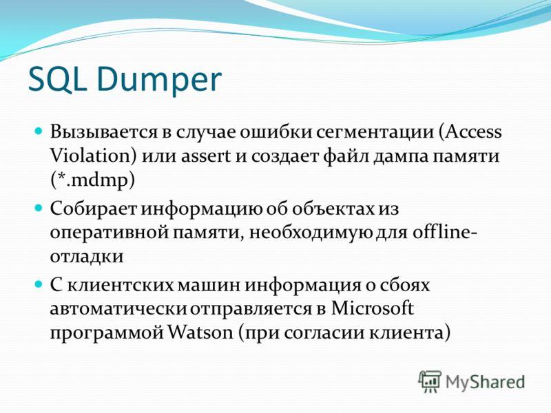 SQL Dumper Вызывается в случае ошибки сегментации (Access Violation) или assert и создает файл дампа памяти (*.mdmp) Собирает информацию об объектах из оперативной памяти, необходимую для offline- отладки С клиентских машин информация о сбоях автомат