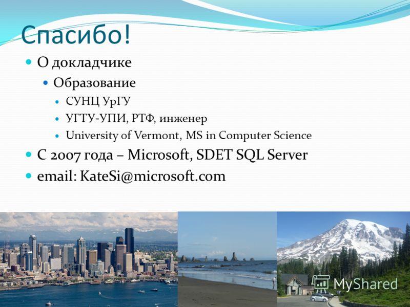 Спасибо! О докладчике Образование СУНЦ УрГУ УГТУ-УПИ, РТФ, инженер University of Vermont, MS in Computer Science C 2007 года – Microsoft, SDET SQL Server email: KateSi@microsoft.com