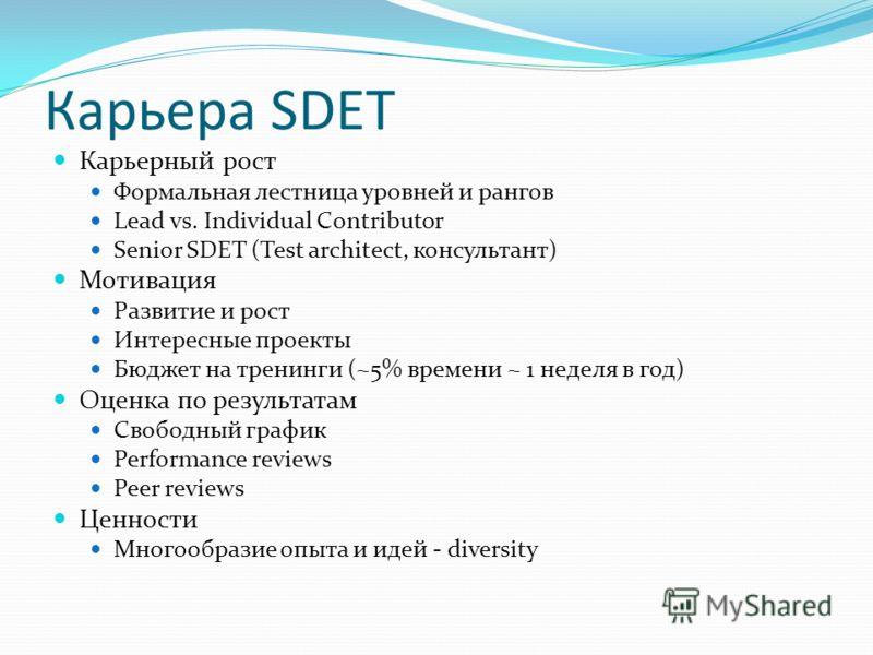 Карьера SDET Карьерный рост Формальная лестница уровней и рангов Lead vs. Individual Contributor Senior SDET (Test architect, консультант) Мотивация Развитие и рост Интересные проекты Бюджет на тренинги (~5% времени ~ 1 неделя в год) Оценка по резуль