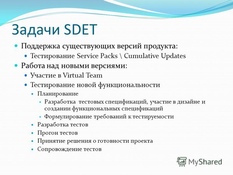 Задачи SDET Поддержка существующих версий продукта: Тестирование Service Packs \ Cumulative Updates Работа над новыми версиями: Участие в Virtual Team Тестирование новой функциональности Планирование Разработка тестовых спецификаций, участие в дизайн