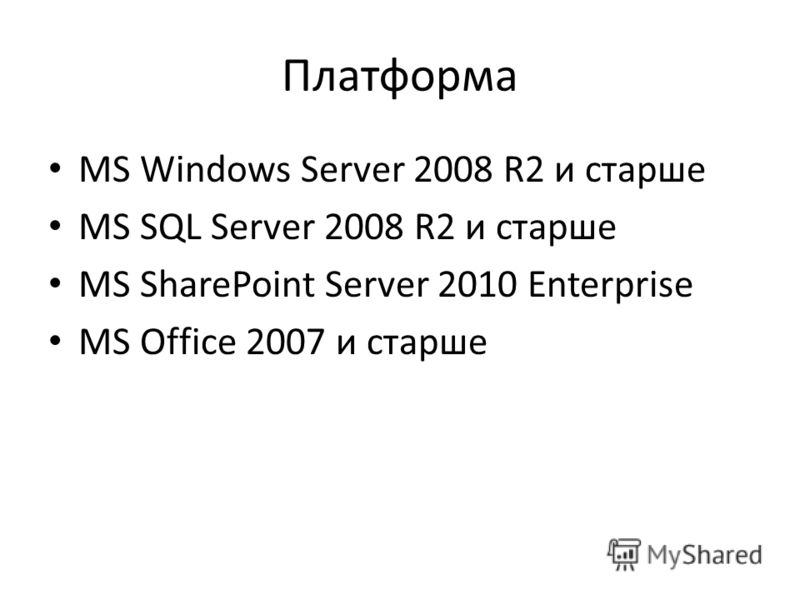 Платформа MS Windows Server 2008 R2 и старше MS SQL Server 2008 R2 и старше MS SharePoint Server 2010 Enterprise MS Office 2007 и старше