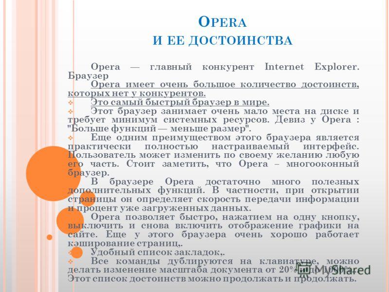 O PERA И ЕЕ ДОСТОИНСТВА Opera главный конкурент Internet Explorer. Браузер Opera имеет очень большое количество достоинств, которых нет у конкурентов. Это самый быстрый браузер в мире. Этот браузер занимает очень мало места на диске и требует минимум