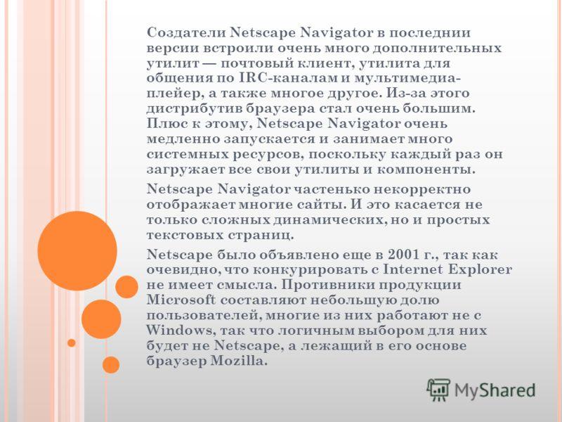 Создатели Netscape Navigator в последнии версии встроили очень много дополнительных утилит почтовый клиент, утилита для общения по IRC-каналам и мультимедиа- плейер, а также многое другое. Из-за этого дистрибутив браузера стал очень большим. Плюс к э