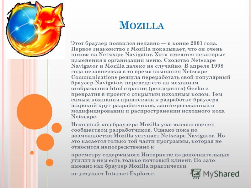 M OZILLA Этот браузер появился недавно в конце 2001 года. Первое знакомство с Mozilla показывает, что он очень похож на Netscape Navigator. Хотя имеются некоторые изменения в организации меню. Сходство Netscape Navigator и Mozilla далеко не случайно.