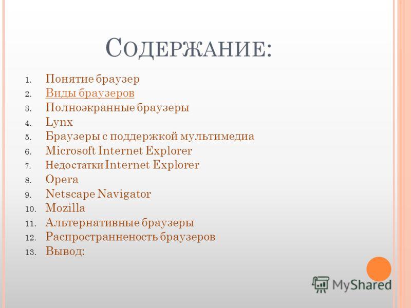 С ОДЕРЖАНИЕ : 1. Понятие браузер 2. Виды браузеров Виды браузеров 3. Полноэкранные браузеры 4. Lynx 5. Браузеры с поддержкой мультимедиа 6. Microsoft Internet Explorer 7. Недостатки Internet Explorer 8. Opera 9. Netscape Navigator 10. Mozilla 11. Аль
