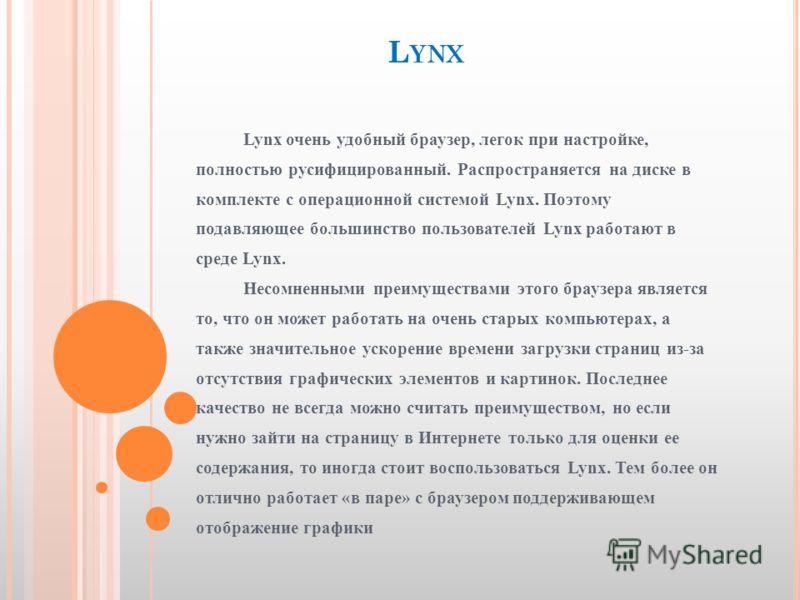 L YNX Lynx очень удобный браузер, легок при настройке, полностью русифицированный. Распространяется на диске в комплекте с операционной системой Lynx. Поэтому подавляющее большинство пользователей Lynx работают в среде Lynx. Несомненными преимущества