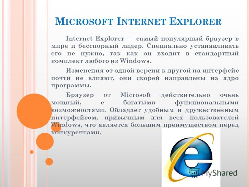 M ICROSOFT I NTERNET E XPLORER Internet Explorer самый популярный браузер в мире и бесспорный лидер. Специально устанавливать его не нужно, так как он входит в стандартный комплект любого из Windows. Изменения от одной версии к другой на интерфейс по