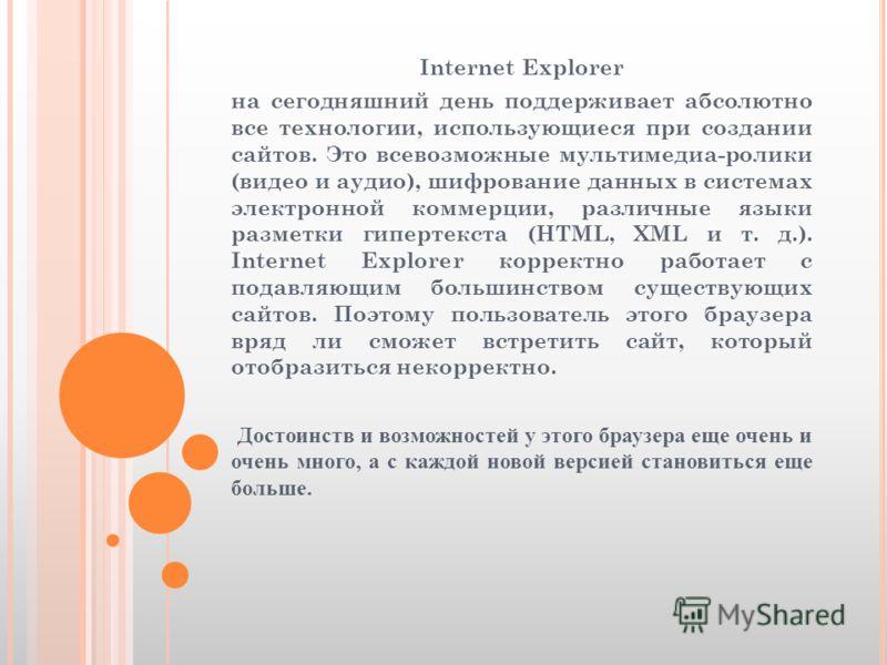 Internet Explorer на сегодняшний день поддерживает абсолютно все технологии, использующиеся при создании сайтов. Это всевозможные мультимедиа-ролики (видео и аудио), шифрование данных в системах электронной коммерции, различные языки разметки гиперте
