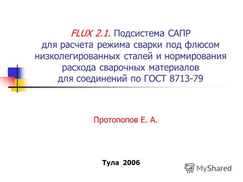 FLUX 2.1. Подсистема САПР для расчета режима сварки под флюсом низколегированных сталей и нормирования расхода сварочных материалов для соединений по ГОСТ 8713-79 Протопопов Е. А. Тула 2006
