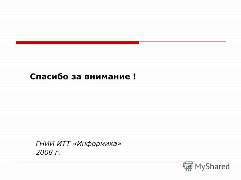 Спасибо за внимание ! ГНИИ ИТТ «Информика» 2008 г.