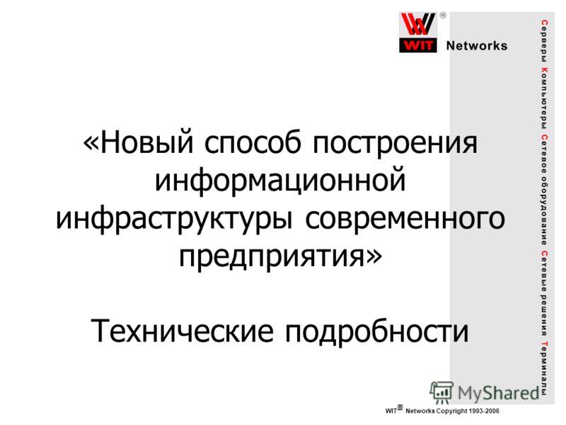 WIT Networks Copyright 1993-2006 «Новый способ построения информационной инфраструктуры современного предприятия» Технические подробности