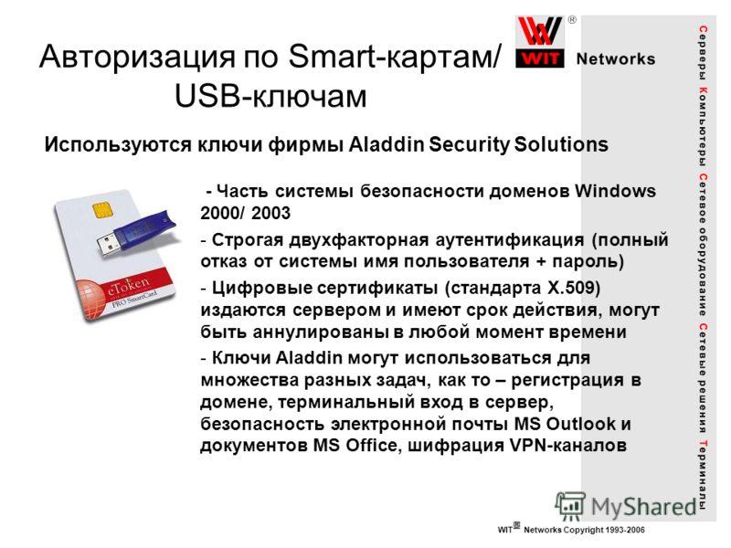 WIT Networks Copyright 1993-2006 Авторизация по Smart-картам/ USB-ключам Используются ключи фирмы Aladdin Security Solutions - Часть системы безопасности доменов Windows 2000/ 2003 - Строгая двухфакторная аутентификация (полный отказ от системы имя п
