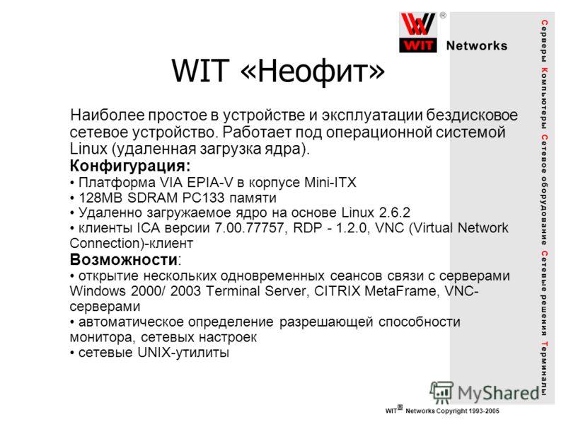 WIT «Неофит» Наиболее простое в устройстве и эксплуатации бездисковое сетевое устройство. Работает под операционной системой Linux (удаленная загрузка ядра). Конфигурация: Платформа VIA EPIA-V в корпусе Mini-ITX 128MB SDRAM PC133 памяти Удаленно загр