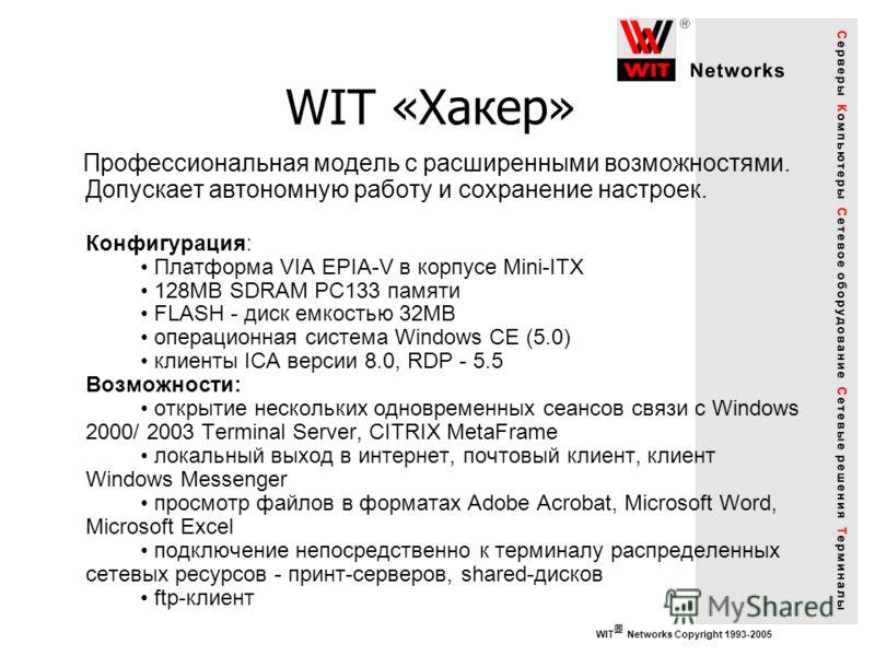 WIT Networks Copyright 1993-2005 WIT «Хакер» Профессиональная модель с расширенными возможностями. Допускает автономную работу и сохранение настроек. Конфигурация: Платформа VIA EPIA-V в корпусе Mini-ITX 128MB SDRAM PC133 памяти FLASH - диск емкостью