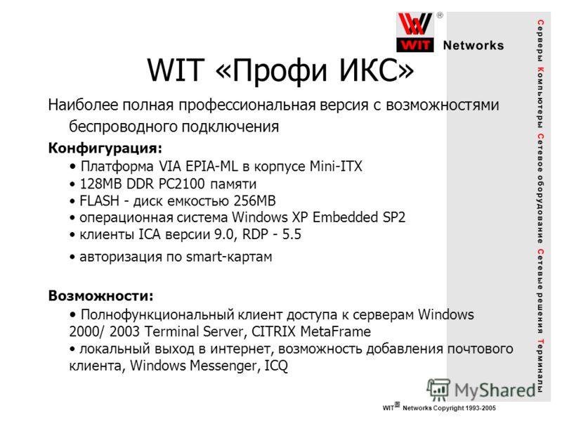 WIT Networks Copyright 1993-2005 WIT «Профи ИКС» Наиболее полная профессиональная версия с возможностями беспроводного подключения Конфигурация: Платформа VIA EPIA-ML в корпусе Mini-ITX 128MB DDR PC2100 памяти FLASH - диск емкостью 256MB операционная