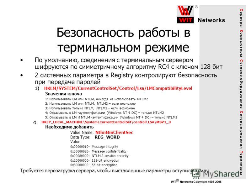 WIT Networks Copyright 1993-2006 Безопасность работы в терминальном режиме WIT Networks Copyright 1993-2005 По умолчанию, соединения с терминальным сервером шифруются по симметричному алгоритму RC4 с ключом 128 бит 2 системных параметра в Registry ко