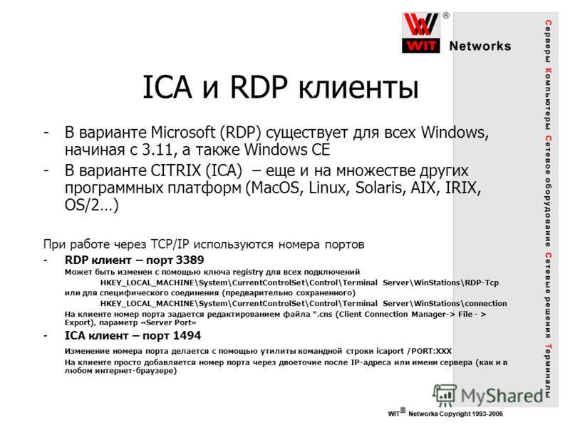 WIT Networks Copyright 1993-2006WIT Networks Copyright 1993-2005 ICA и RDP клиенты -В варианте Microsoft (RDP) существует для всех Windows, начиная с 3.11, а также Windows CE -В варианте CITRIX (ICA) – еще и на множестве других программных платформ (