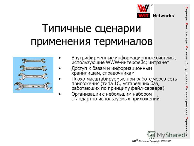 Типичные сценарии применения терминалов WIT Networks Copyright 1993-2005 Внутрифирменные информационные системы, использующие WWW-интерфейс; интранет Доступ к базам и информационным хранилищам, справочникам Плохо масштабируемые при работе через сеть