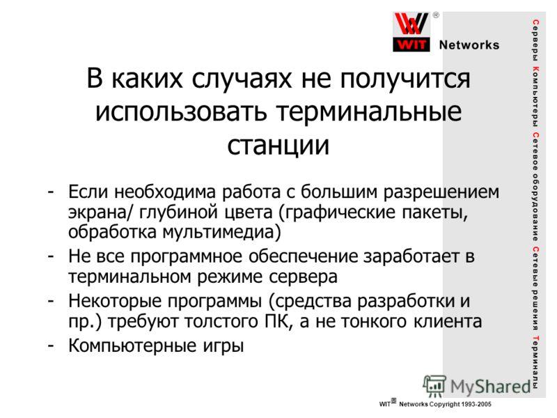 WIT Networks Copyright 1993-2005 В каких случаях не получится использовать терминальные станции -Если необходима работа с большим разрешением экрана/ глубиной цвета (графические пакеты, обработка мультимедиа) -Не все программное обеспечение заработае