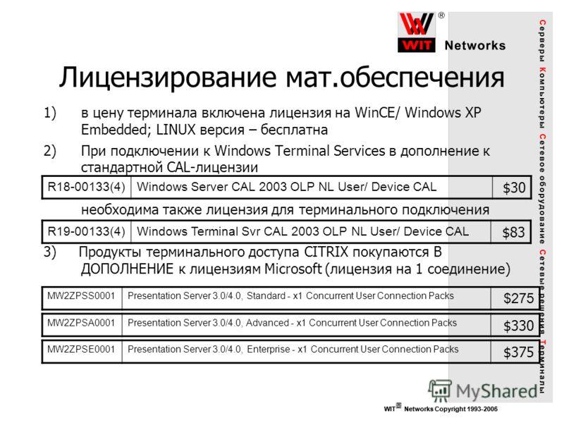 WIT Networks Copyright 1993-2006 1)в цену терминала включена лицензия на WinCE/ Windows XP Embedded; LINUX версия – бесплатна 2)При подключении к Windows Terminal Services в дополнение к стандартной CAL-лицензии необходима также лицензия для терминал