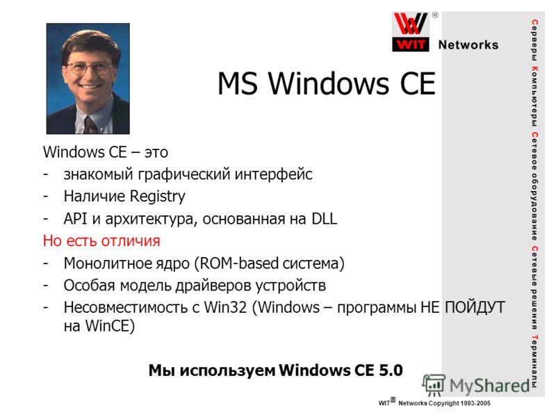 WIT Networks Copyright 1993-2005 MS Windows CE Windows CE – это -знакомый графический интерфейс -Наличие Registry -API и архитектура, основанная на DLL Но есть отличия -Монолитное ядро (ROM-based система) -Особая модель драйверов устройств -Несовмест