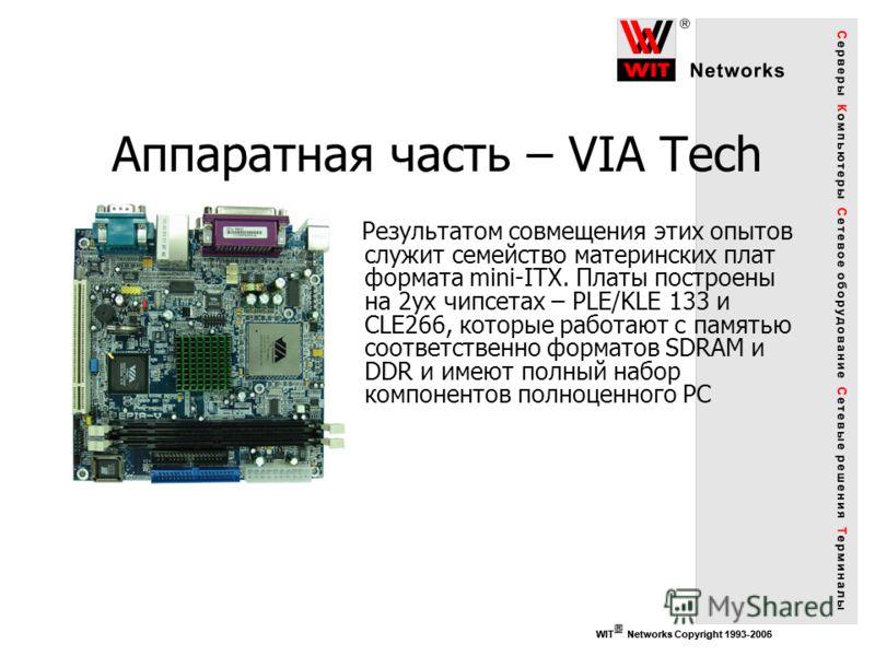 WIT Networks Copyright 1993-2006 Аппаратная часть – VIA Tech Результатом совмещения этих опытов служит семейство материнских плат формата mini-ITX. Платы построены на 2ух чипсетах – PLE/KLE 133 и CLE266, которые работают с памятью соответственно форм