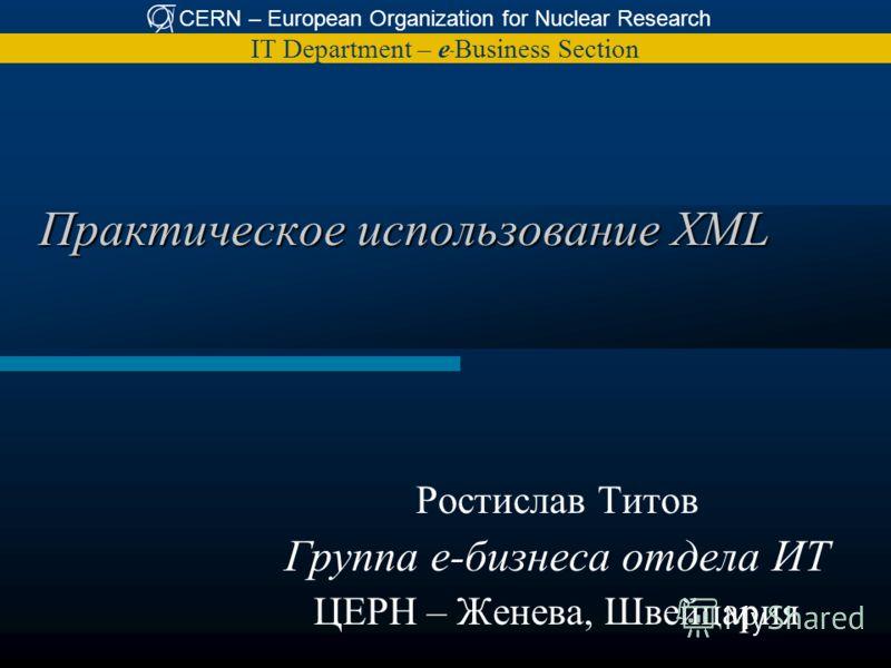 CERN – European Organization for Nuclear Research IT Department – e – Business Section Практическое использование XML Ростислав Титов Группа е-бизнеса отдела ИТ ЦЕРН – Женева, Швейцария