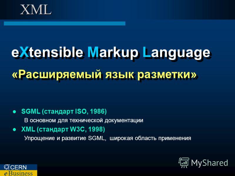 CERN e – Business XML eXtensible Markup Language «Расширяемый язык разметки» SGML (стандарт ISO, 1986) В основном для технической документации XML (стандарт W3C, 1998) Упрощение и развитие SGML, широкая область применения