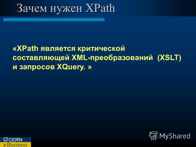 CERN e – Business Зачем нужен XPath «XPath является критической составляющей XML-преобразований (XSLT) и запросов XQuery. »