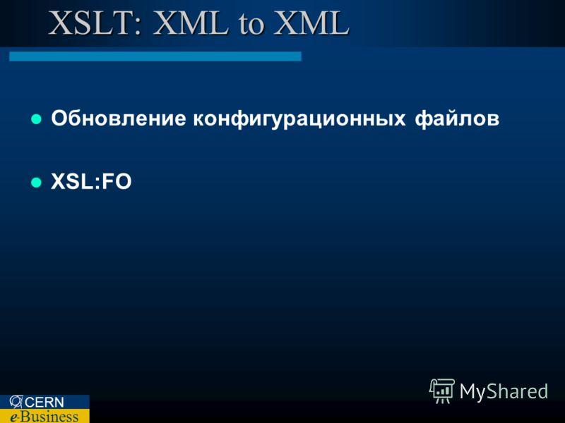 CERN e – Business XSLT: XML to XML Обновление конфигурационных файлов XSL:FO