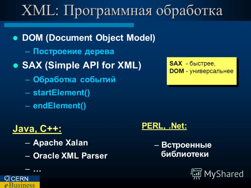 CERN e – Business XML: Программная обработка DOM (Document Object Model) –Построение дерева SAX (Simple API for XML) –Обработка событий –startElement() –endElement() Java, C++: –Apache Xalan –Oracle XML Parser –… PERL,.Net: – Встроенные библиотеки SA