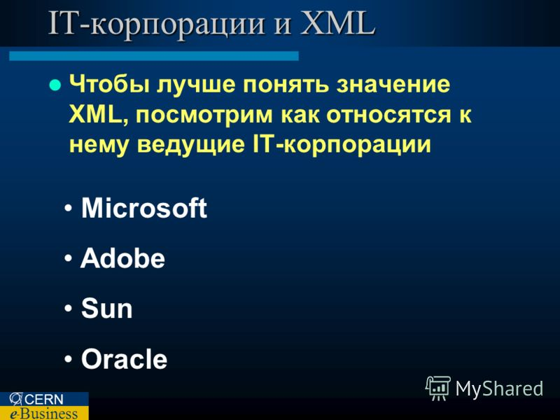 CERN e – Business IT-корпорации и XML Чтобы лучше понять значение XML, посмотрим как относятся к нему ведущие IT-корпорации Microsoft Adobe Sun Oracle