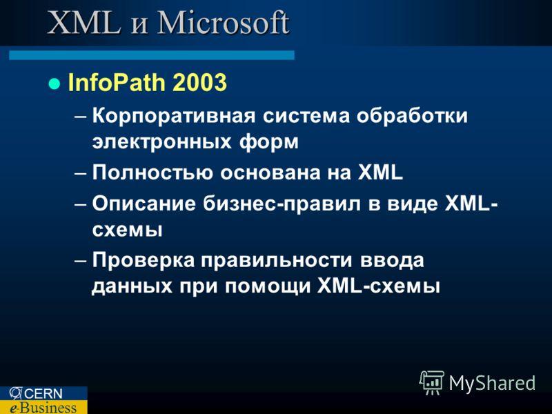 CERN e – Business XML и Microsoft InfoPath 2003 –Корпоративная система обработки электронных форм –Полностью основана на XML –Описание бизнес-правил в виде XML- схемы –Проверка правильности ввода данных при помощи XML-схемы