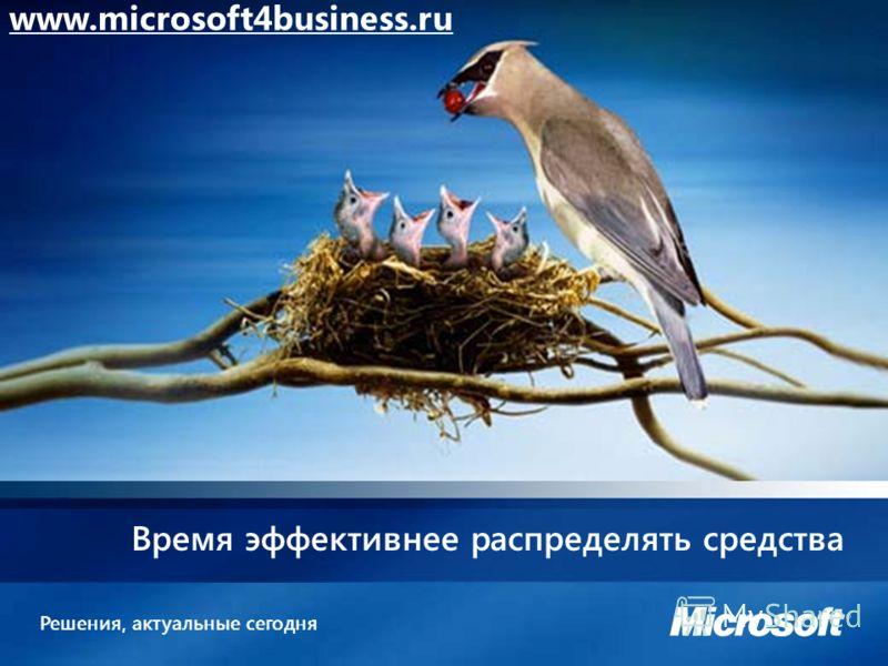 Решения, актуальные сегодня Время эффективнее распределять средства www.microsoft4business.ru