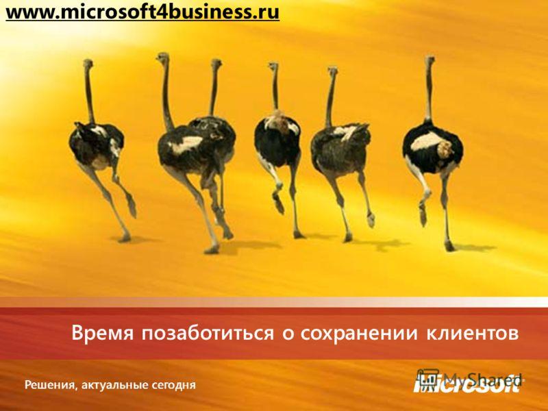 Решения, актуальные сегодня Время позаботиться о сохранении клиентов www.microsoft4business.ru
