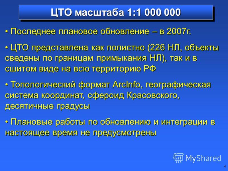 4 Последнее плановое обновление – в 2007г. Последнее плановое обновление – в 2007г. ЦТО представлена как полистно (226 НЛ, объекты сведены по границам примыкания НЛ), так и в сшитом виде на всю территорию РФ ЦТО представлена как полистно (226 НЛ, объ