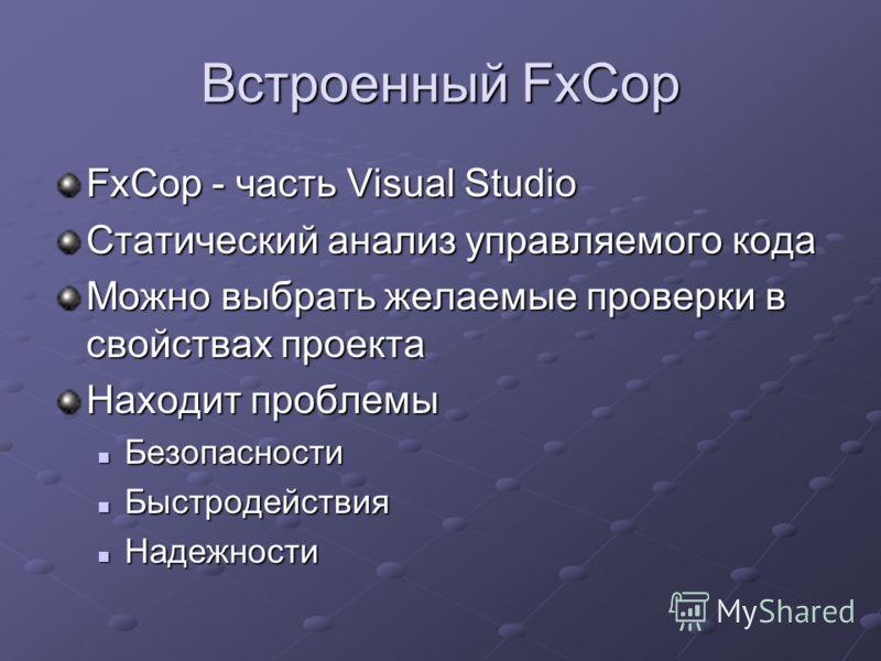 Встроенный FxCop FxCop - часть Visual Studio Статический анализ управляемого кода Можно выбрать желаемые проверки в свойствах проекта Находит проблемы Безопасности Безопасности Быстродействия Быстродействия Надежности Надежности