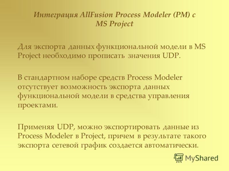 Интеграция AllFusion Process Modeler (PM) с MS Project Для экспорта данных функциональной модели в MS Project необходимо прописать значения UDP. В стандартном наборе средств Process Modeler отсутствует возможность экспорта данных функциональной модел