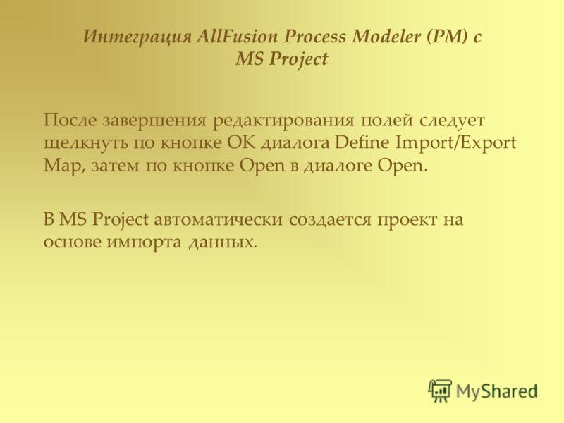 После завершения редактирования полей следует щелкнуть по кнопке ОК диалога Define Import/Export Map, затем по кнопке Open в диалоге Open. В MS Project автоматически создается проект на основе импорта данных. Интеграция AllFusion Process Modeler (PM)