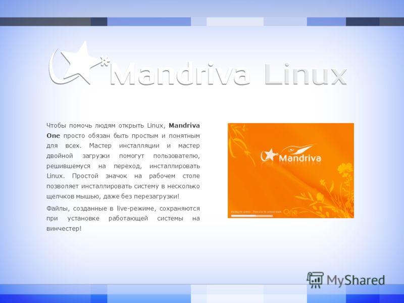 Чтобы помочь людям открыть Linux, Mandriva One просто обязан быть простым и понятным для всех. Мастер инсталляции и мастер двойной загрузки помогут пользователю, решившемуся на переход, инсталлировать Linux. Простой значок на рабочем столе позволяет