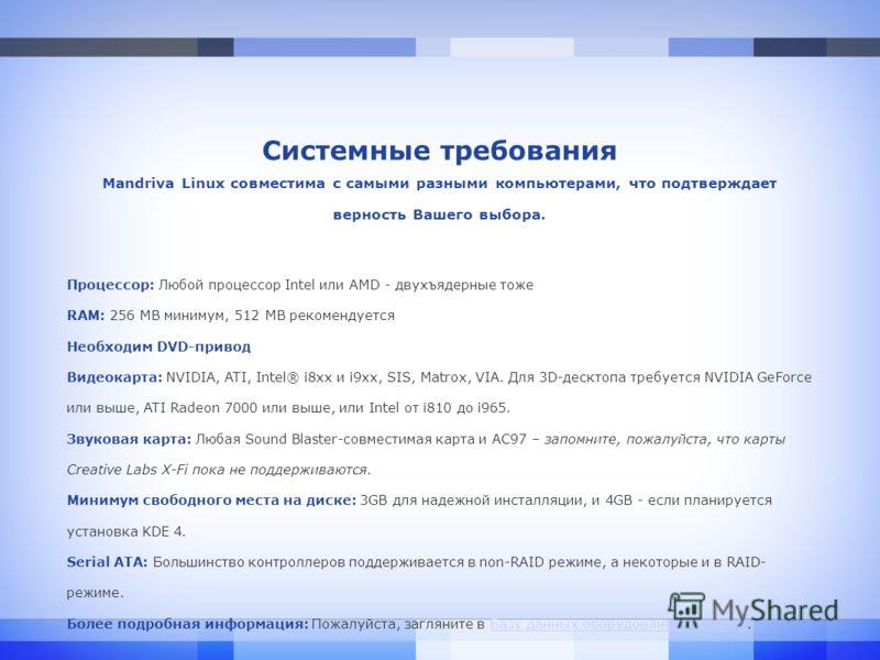 Системные требования Mandriva Linux совместима с самыми разными компьютерами, что подтверждает верность Вашего выбора. Процессор: Любой процессор Intel или AMD - двухъядерные тоже RAM: 256 MB минимум, 512 MB рекомендуется Необходим DVD-привод Видеока