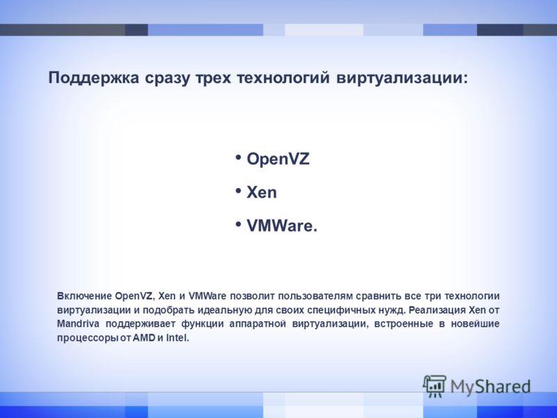 Поддержка сразу трех технологий виртуализации: OpenVZ Xen VMWare. Включение OpenVZ, Xen и VMWare позволит пользователям сравнить все три технологии виртуализации и подобрать идеальную для своих специфичных нужд. Реализация Xen от Mandriva поддерживае