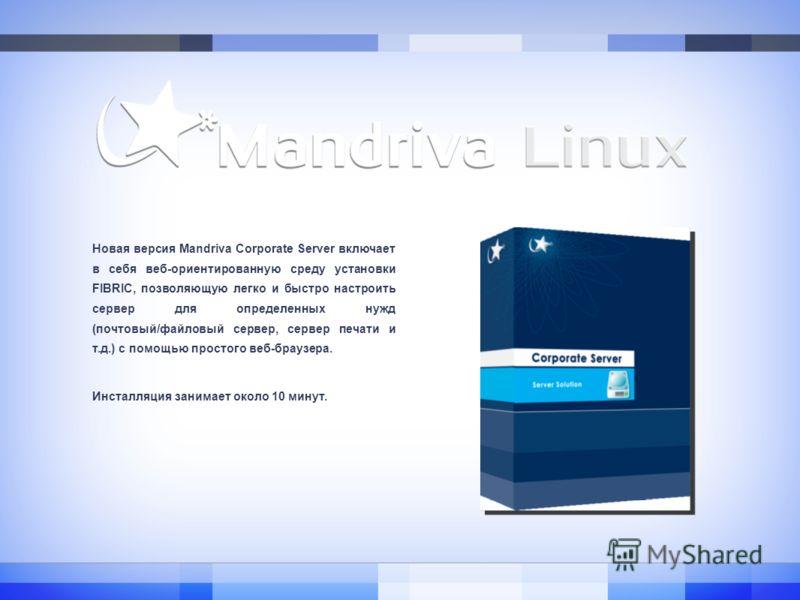 Новая версия Mandriva Corporate Server включает в себя веб-ориентированную среду установки FIBRIC, позволяющую легко и быстро настроить сервер для определенных нужд (почтовый/файловый сервер, сервер печати и т.д.) с помощью простого веб-браузера. Инс