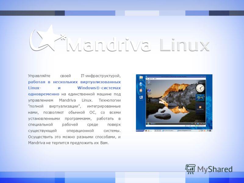 Управляйте своей IT-инфраструктурой, работая в нескольких виртуализованных Linux- и Windows®-системах одновременно на единственной машине под управлением Mandriva Linux. Технологии
