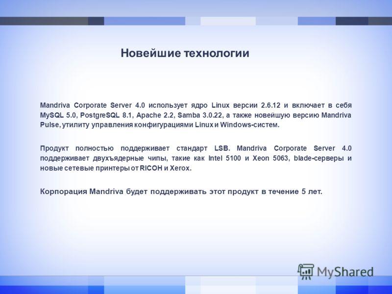 Новейшие технологии Mandriva Corporate Server 4.0 использует ядро Linux версии 2.6.12 и включает в себя MySQL 5.0, PostgreSQL 8.1, Apache 2.2, Samba 3.0.22, а также новейшую версию Mandriva Pulse, утилиту управления конфигурациями Linux и Windows-сис