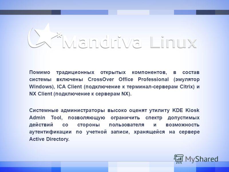 Помимо традиционных открытых компонентов, в состав системы включены CrossOver Office Professional (эмулятор Windows), ICA Client (подключение к терминал-серверам Citrix) и NX Client (подключение к серверам NX). Системные администраторы высоко оценят